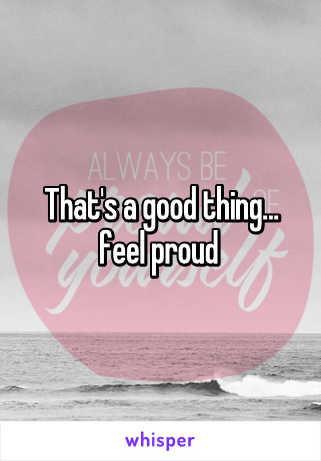 That's a good thing... feel proud