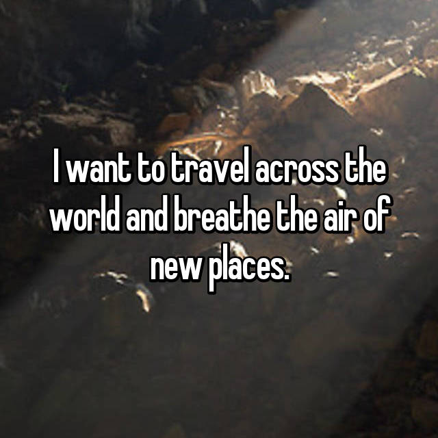 I want to travel across the world and breathe the air of new places.