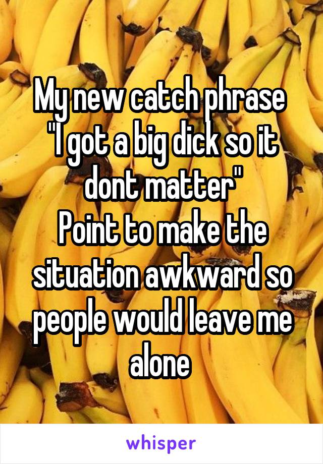 "My new catch phrase  ""I got a big dick so it dont matter"" Point to make the situation awkward so people would leave me alone"