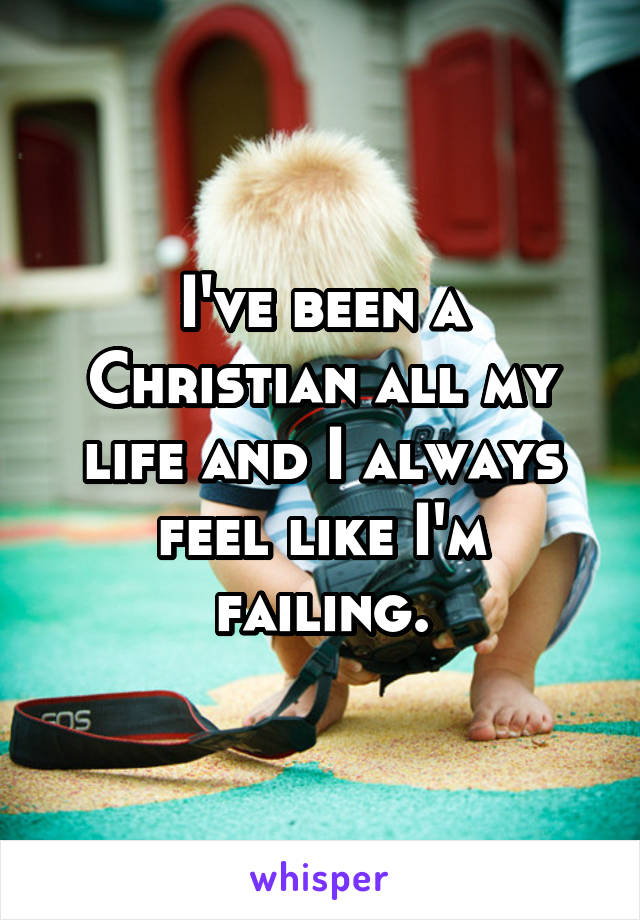 I've been a Christian all my life and I always feel like I'm failing.