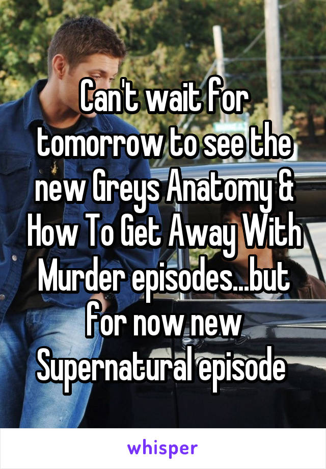 Can't wait for tomorrow to see the new Greys Anatomy & How To Get Away With Murder episodes...but for now new Supernatural episode