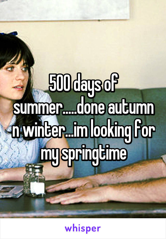 500 days of summer.....done autumn n winter...im looking for my springtime