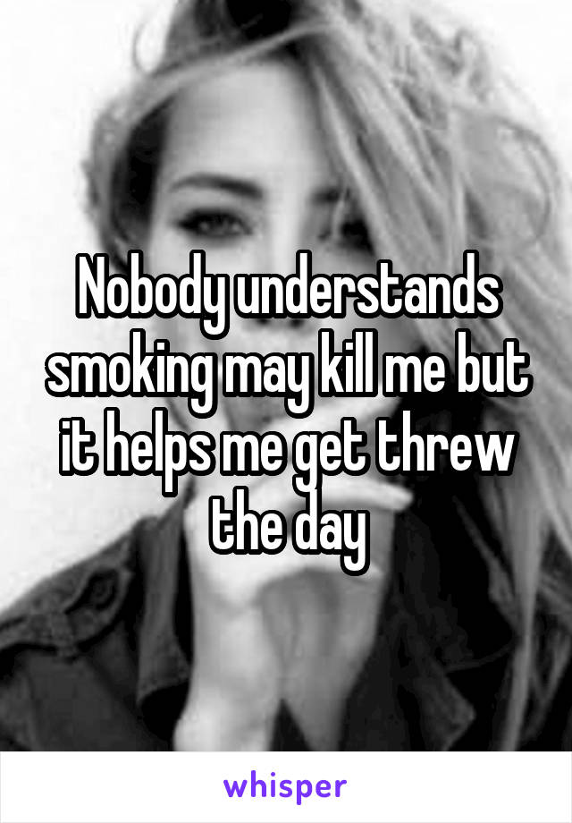 Nobody understands smoking may kill me but it helps me get threw the day