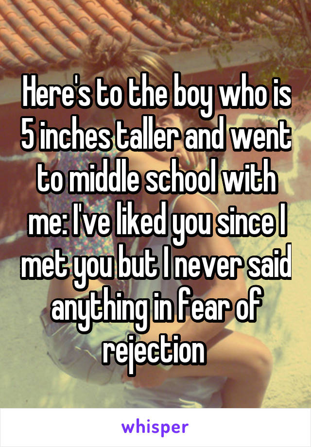 Here's to the boy who is 5 inches taller and went to middle school with me: I've liked you since I met you but I never said anything in fear of rejection