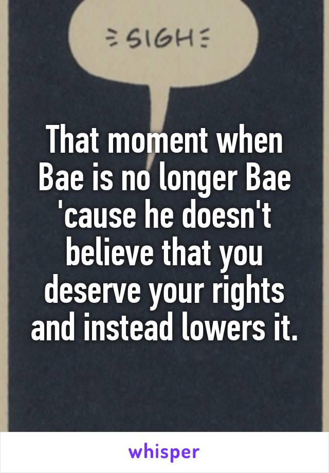That moment when Bae is no longer Bae 'cause he doesn't believe that you deserve your rights and instead lowers it.