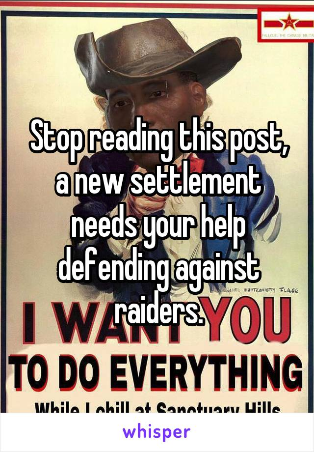 Stop reading this post, a new settlement needs your help defending against raiders.