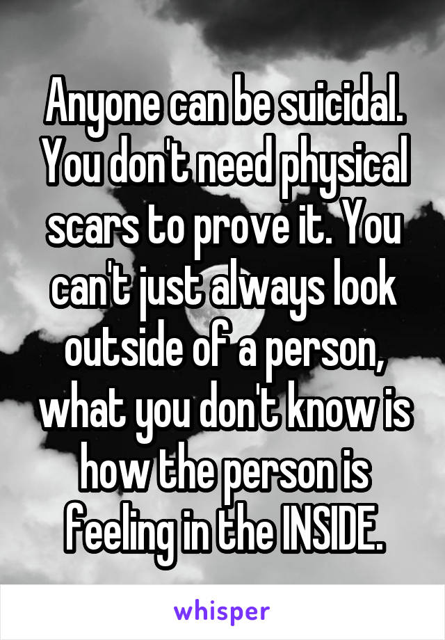 Anyone can be suicidal. You don't need physical scars to prove it. You can't just always look outside of a person, what you don't know is how the person is feeling in the INSIDE.