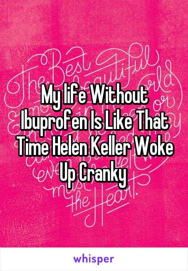 My life Without Ibuprofen Is Like That Time Helen Keller Woke Up Cranky