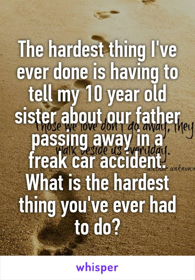 The hardest thing I've ever done is having to tell my 10 year old sister about our father passing away in a freak car accident. What is the hardest thing you've ever had to do?