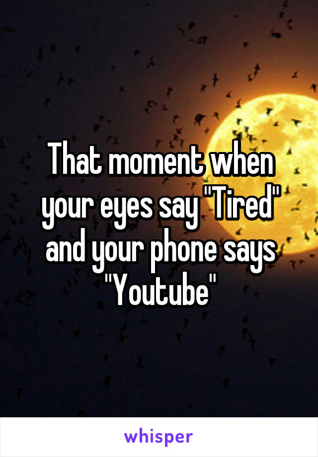 "That moment when your eyes say ""Tired"" and your phone says ""Youtube"""