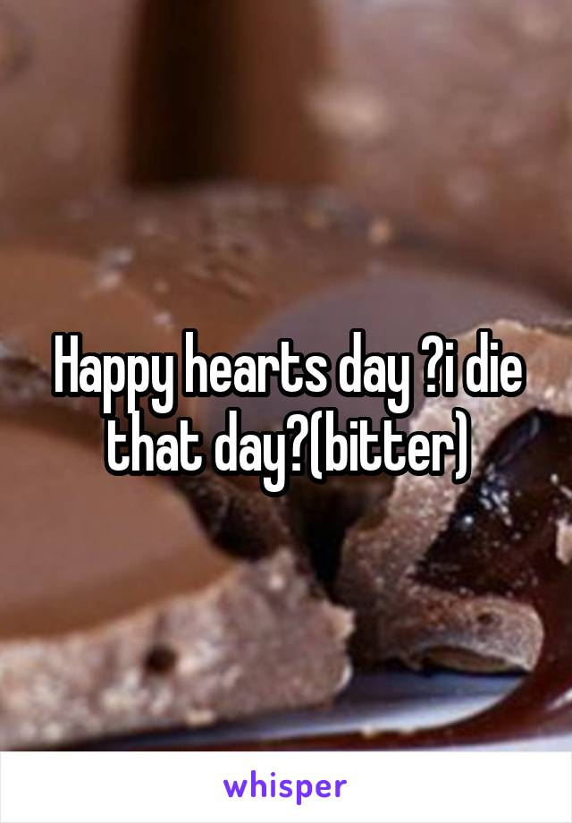 Happy hearts day 😜i die that day😜(bitter)