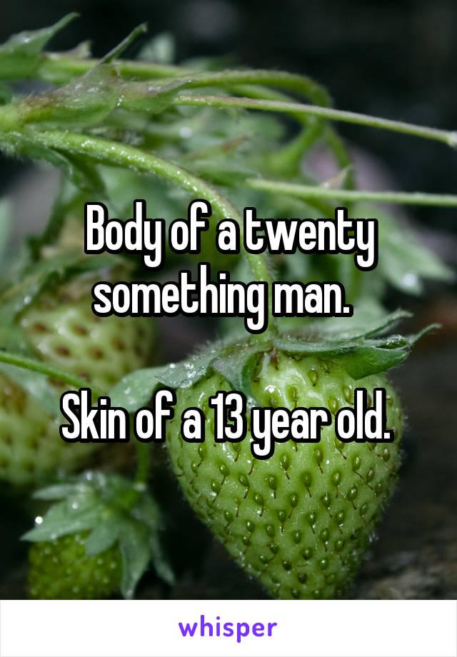Body of a twenty something man.    Skin of a 13 year old.