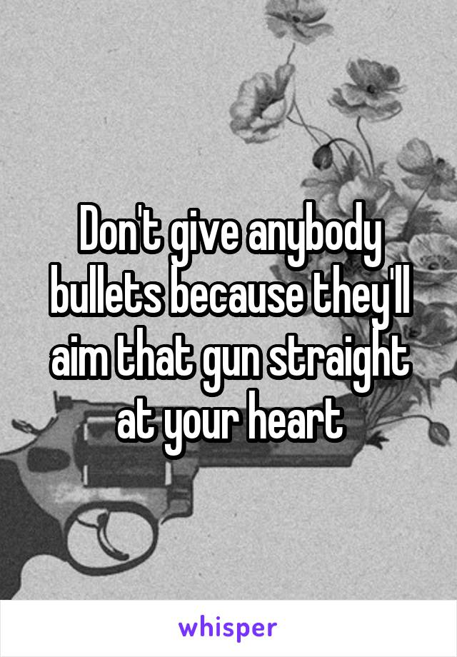 Don't give anybody bullets because they'll aim that gun straight at your heart