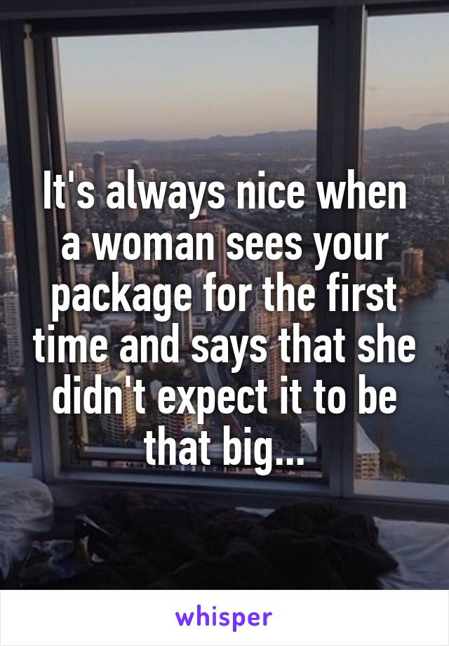 It's always nice when a woman sees your package for the first time and says that she didn't expect it to be that big...