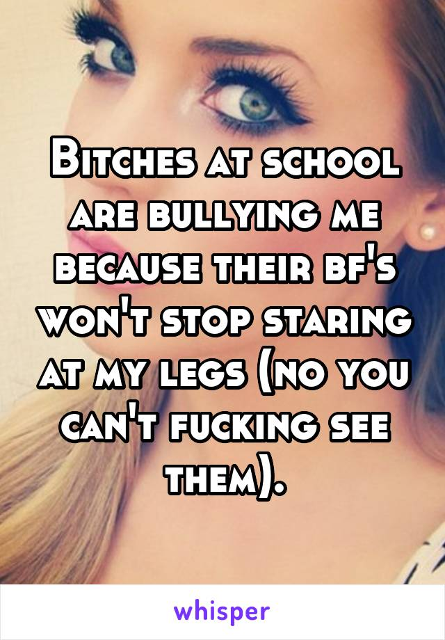 Bitches at school are bullying me because their bf's won't stop staring at my legs (no you can't fucking see them).