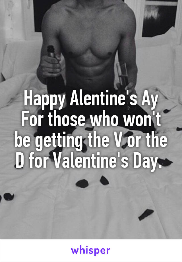 Happy Alentine's Ay For those who won't be getting the V or the D for Valentine's Day.