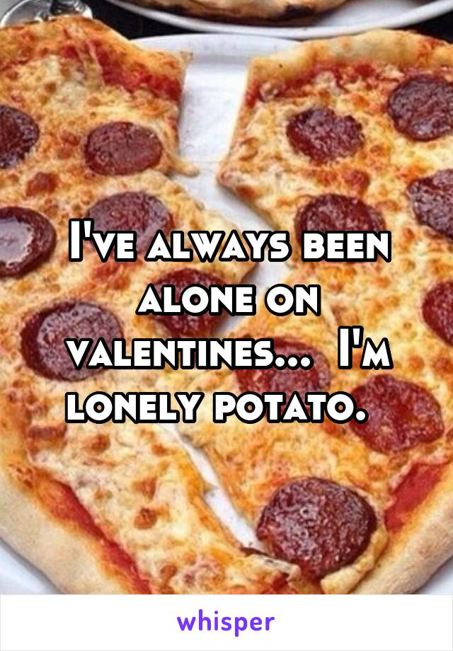 I've always been alone on valentines...  I'm lonely potato.