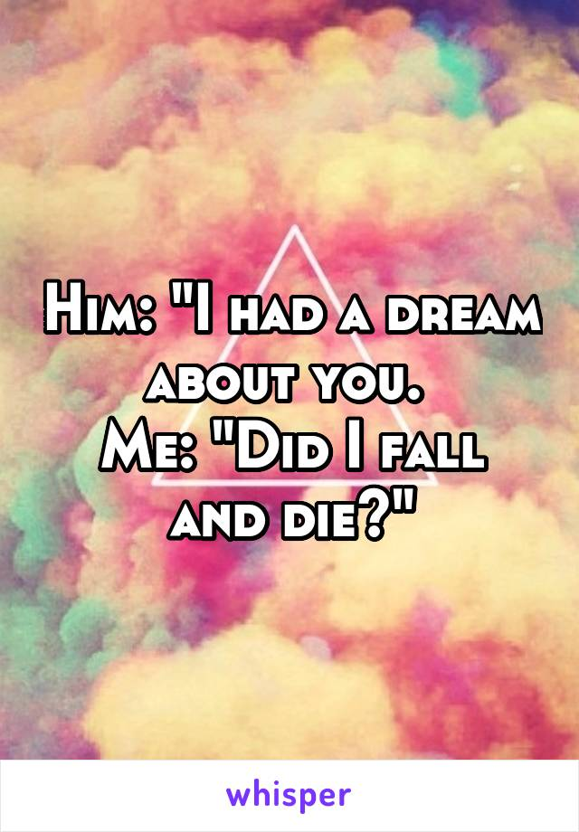 "Him: ""I had a dream about you.  Me: ""Did I fall and die?"""