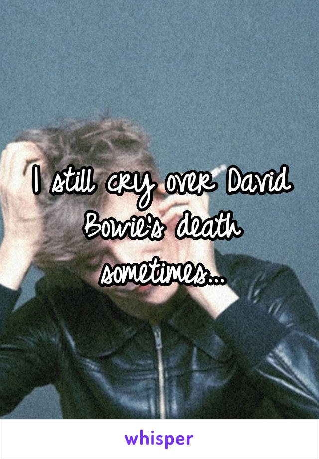 I still cry over David Bowie's death sometimes...