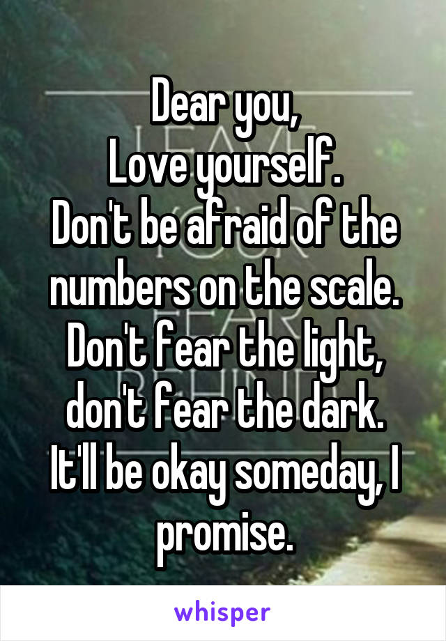 Dear you, Love yourself. Don't be afraid of the numbers on the scale. Don't fear the light, don't fear the dark. It'll be okay someday, I promise.
