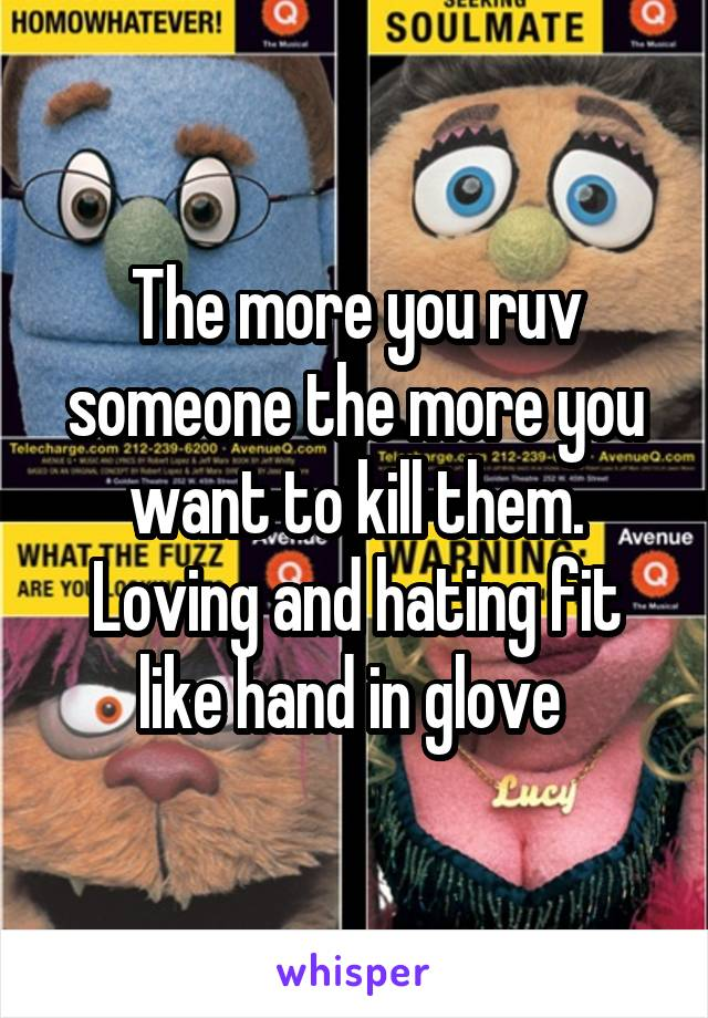 The more you ruv someone the more you want to kill them. Loving and hating fit like hand in glove