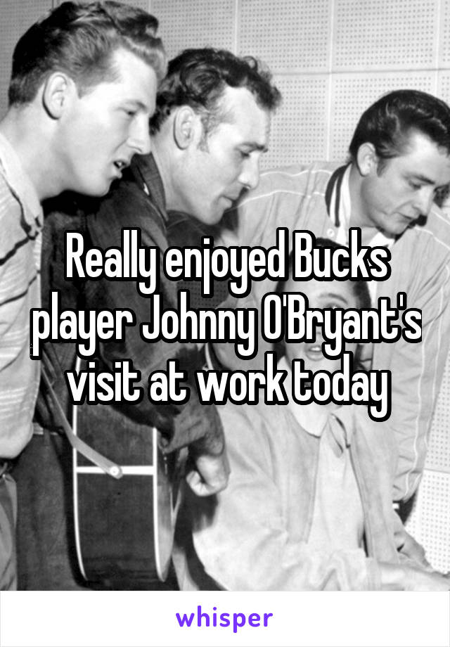 Really enjoyed Bucks player Johnny O'Bryant's visit at work today