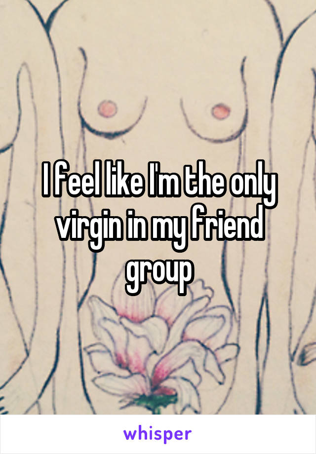 I feel like I'm the only virgin in my friend group
