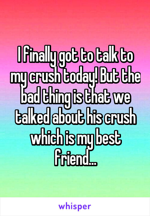 I finally got to talk to my crush today! But the bad thing is that we talked about his crush which is my best friend...