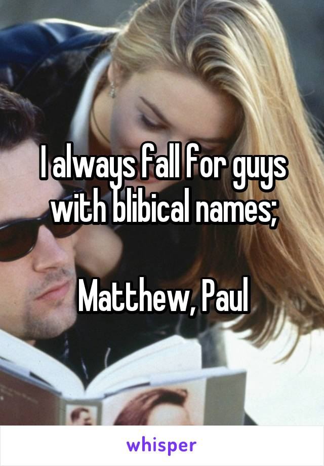 I always fall for guys with blibical names;  Matthew, Paul