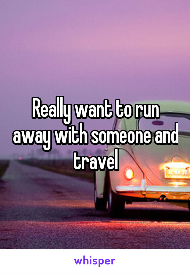 Really want to run away with someone and travel
