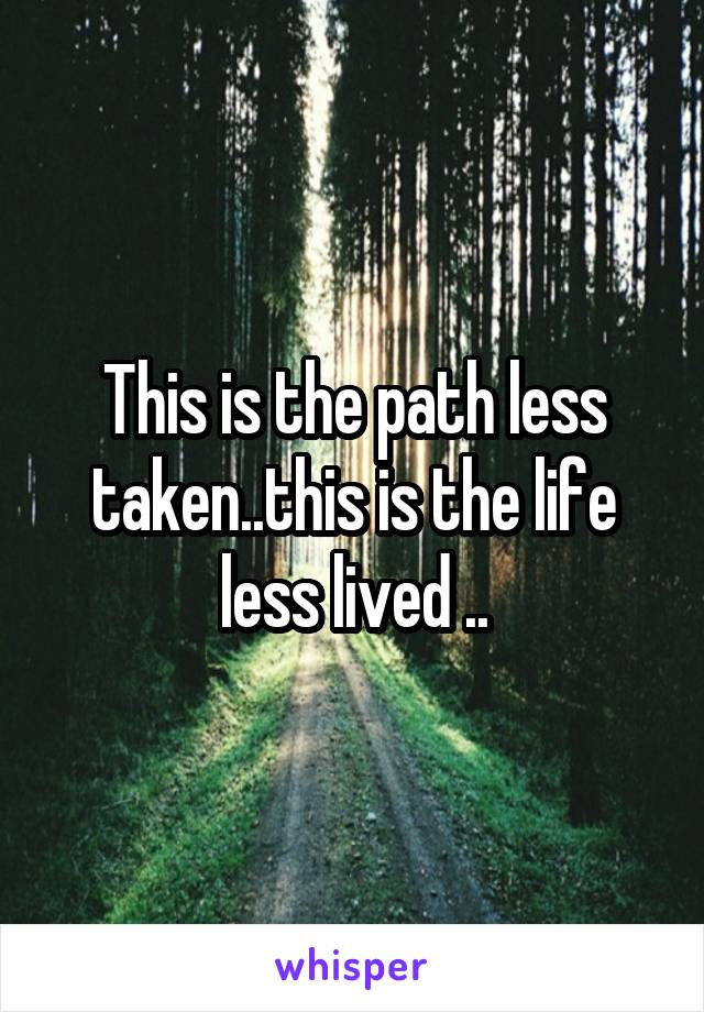 This is the path less taken..this is the life less lived ..
