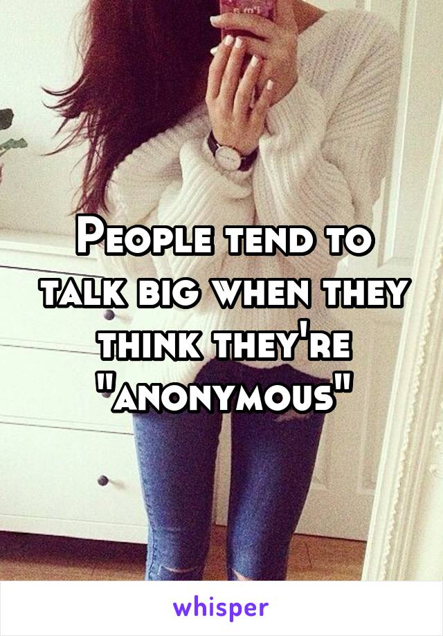 "People tend to talk big when they think they're ""anonymous"""