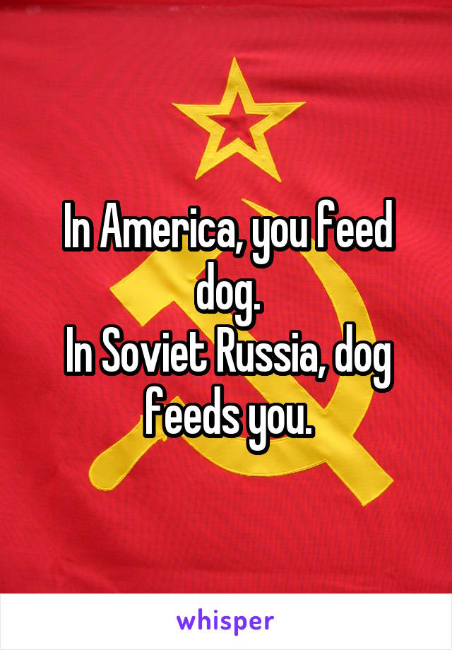 In America, you feed dog. In Soviet Russia, dog feeds you.