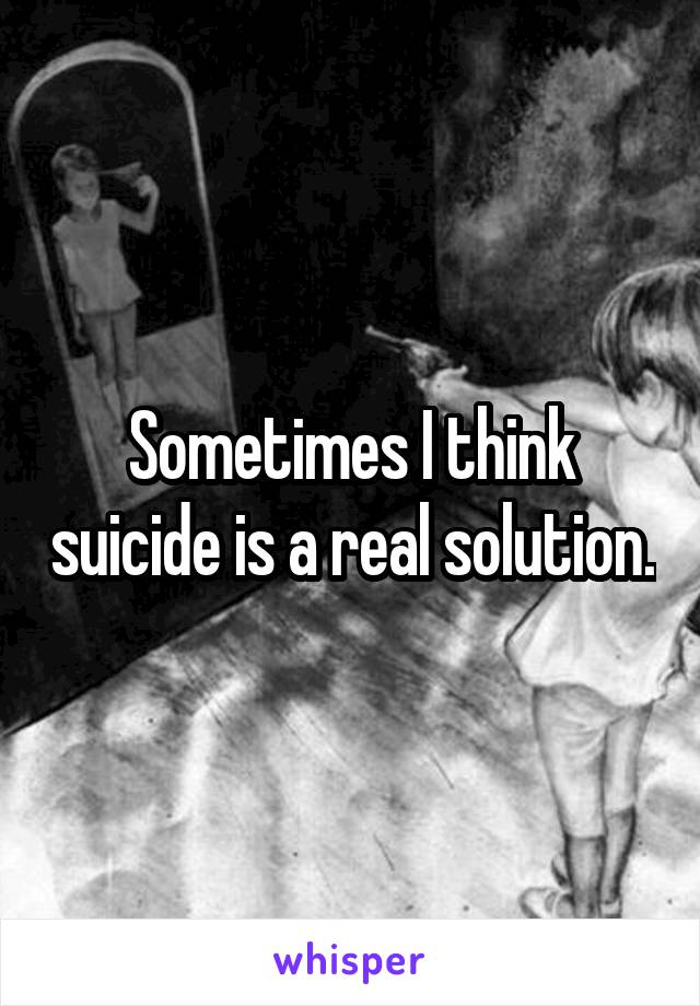 Sometimes I think suicide is a real solution.