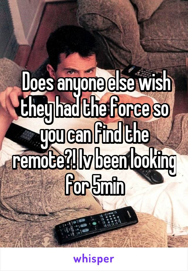 Does anyone else wish they had the force so you can find the remote?! Iv been looking for 5min