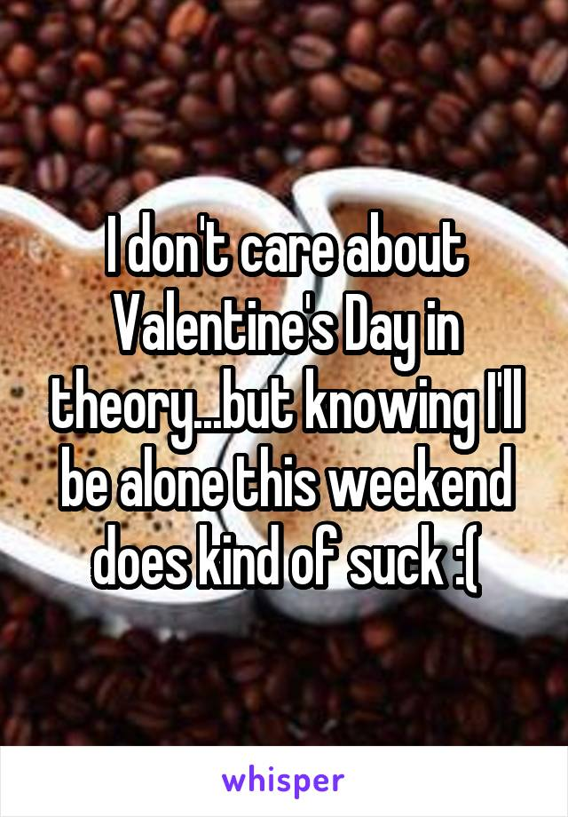 I don't care about Valentine's Day in theory...but knowing I'll be alone this weekend does kind of suck :(