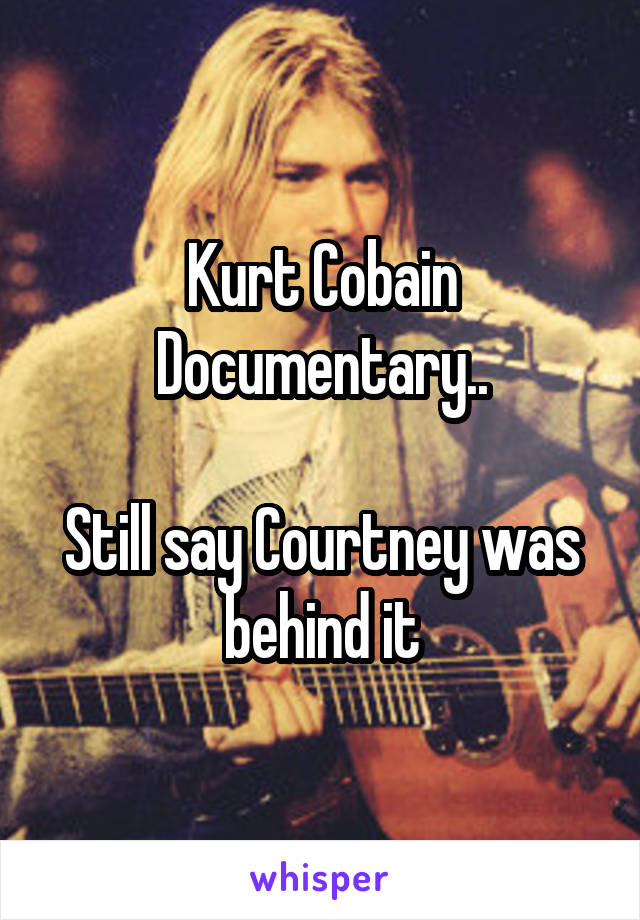 Kurt Cobain Documentary..  Still say Courtney was behind it