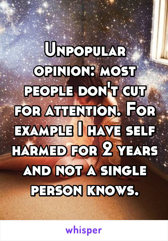 Unpopular opinion: most people don't cut for attention. For example I have self harmed for 2 years and not a single person knows.