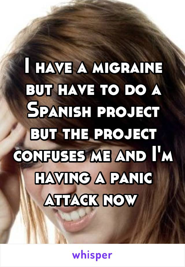 I have a migraine but have to do a Spanish project but the project confuses me and I'm having a panic attack now