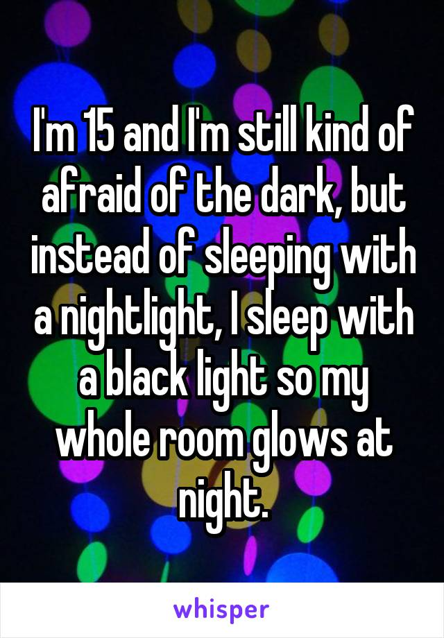 I'm 15 and I'm still kind of afraid of the dark, but instead of sleeping with a nightlight, I sleep with a black light so my whole room glows at night.