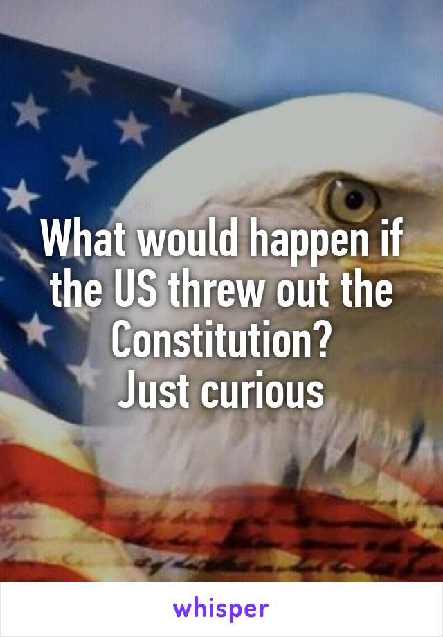 What would happen if the US threw out the Constitution? Just curious