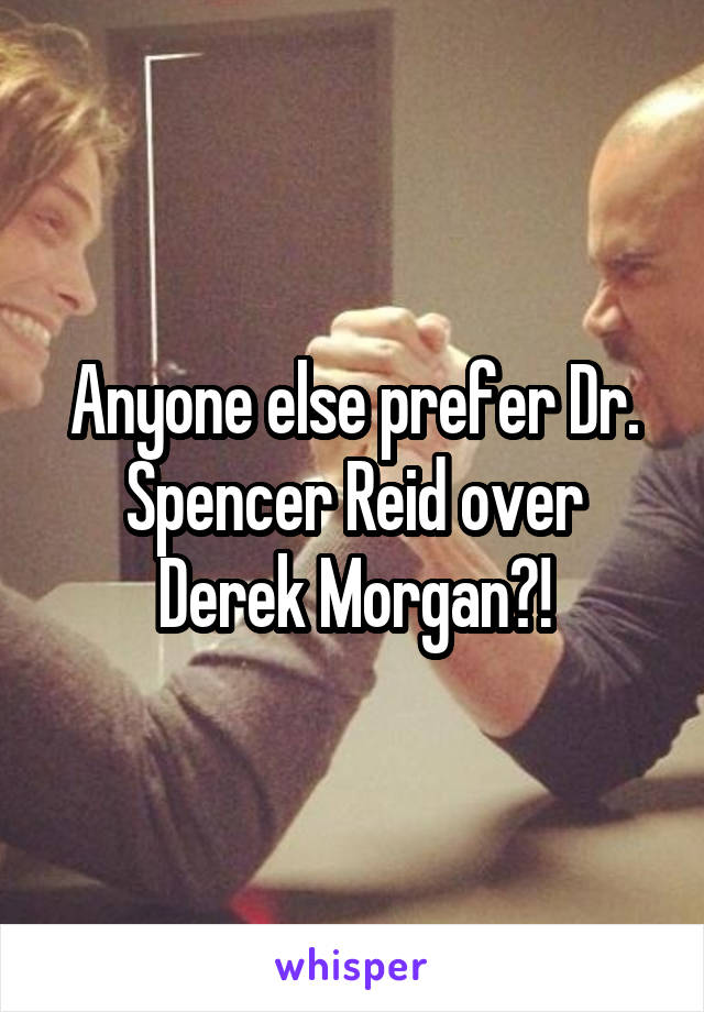 Anyone else prefer Dr. Spencer Reid over Derek Morgan?!