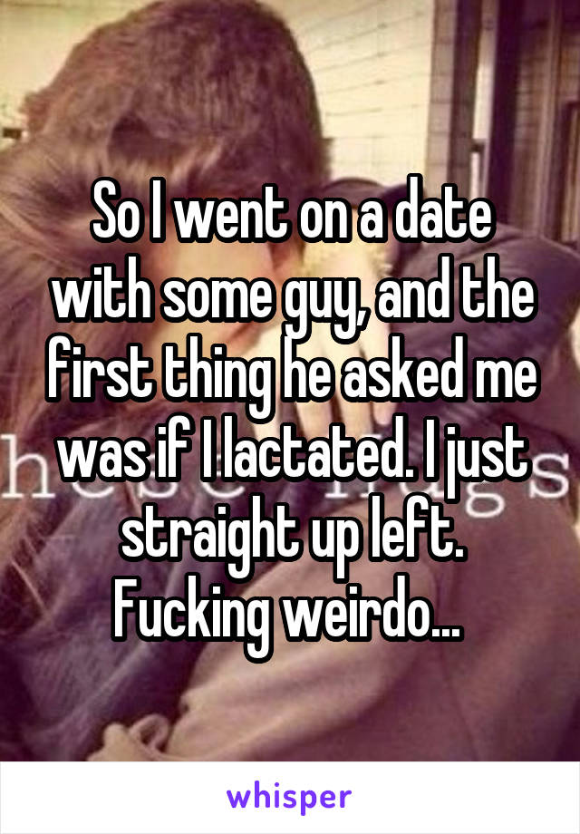 So I went on a date with some guy, and the first thing he asked me was if I lactated. I just straight up left. Fucking weirdo...