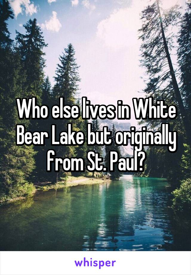Who else lives in White Bear Lake but originally from St. Paul?