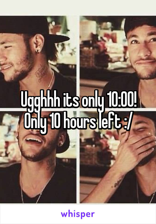 Ugghhh its only 10:00! Only 10 hours left :/
