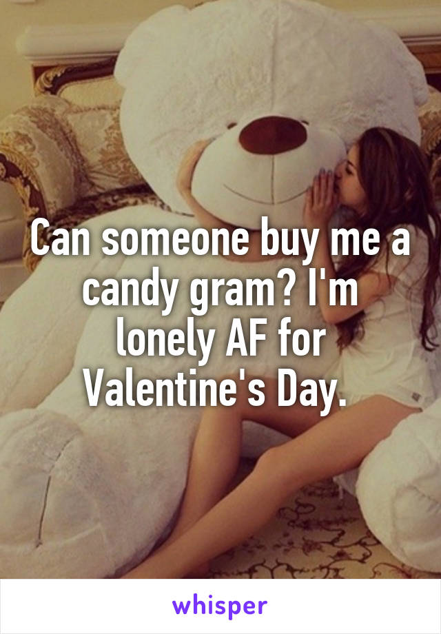 Can someone buy me a candy gram? I'm lonely AF for Valentine's Day.