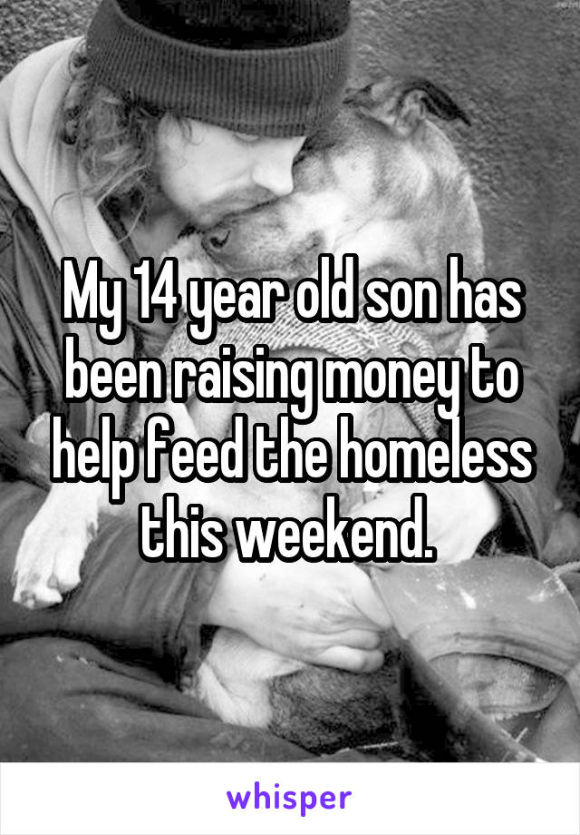 My 14 year old son has been raising money to help feed the homeless this weekend.