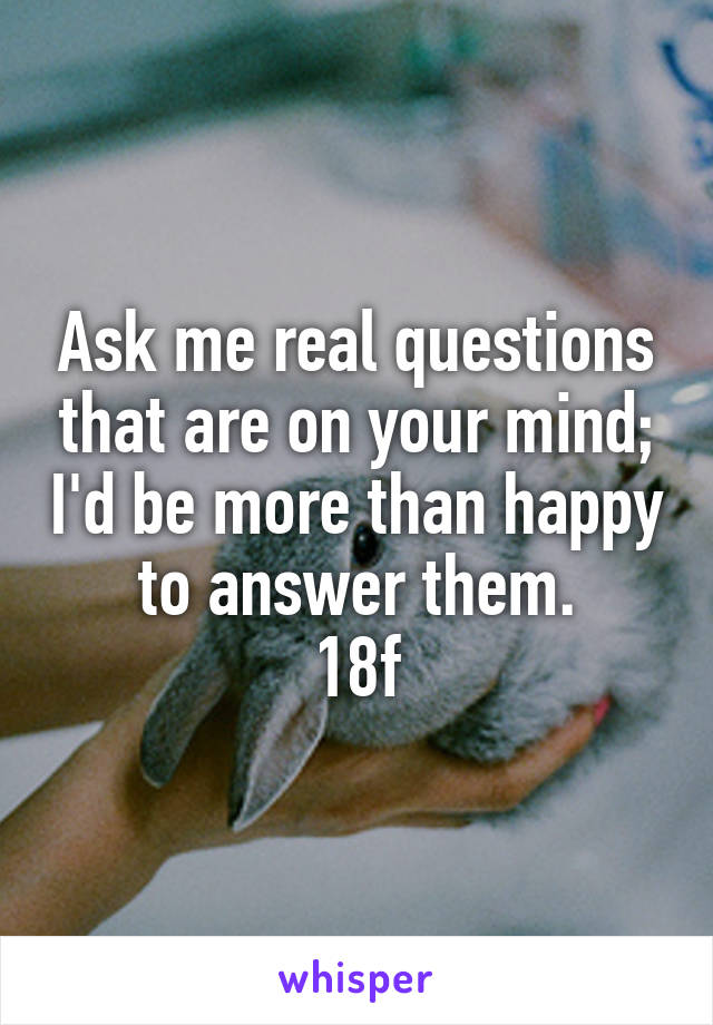 Ask me real questions that are on your mind; I'd be more than happy to answer them. 18f