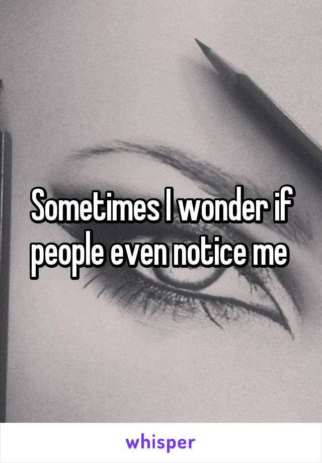 Sometimes I wonder if people even notice me