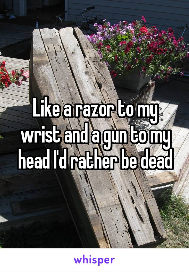 Like a razor to my wrist and a gun to my head I'd rather be dead